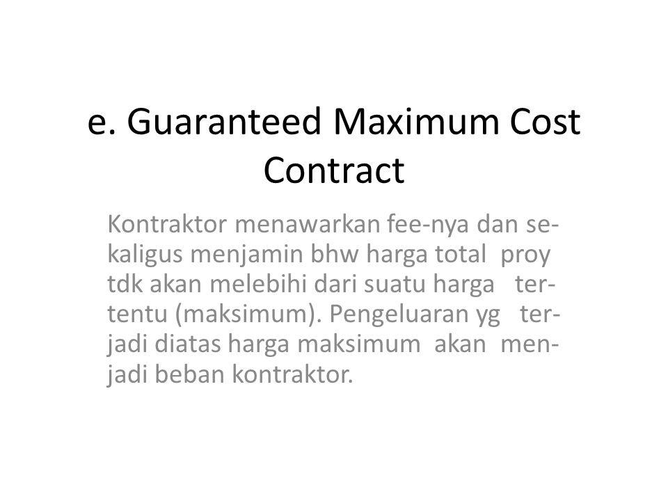 e. Guaranteed Maximum Cost Contract Kontraktor menawarkan fee-nya dan se- kaligus menjamin bhw harga total proy tdk akan melebihi dari suatu harga ter