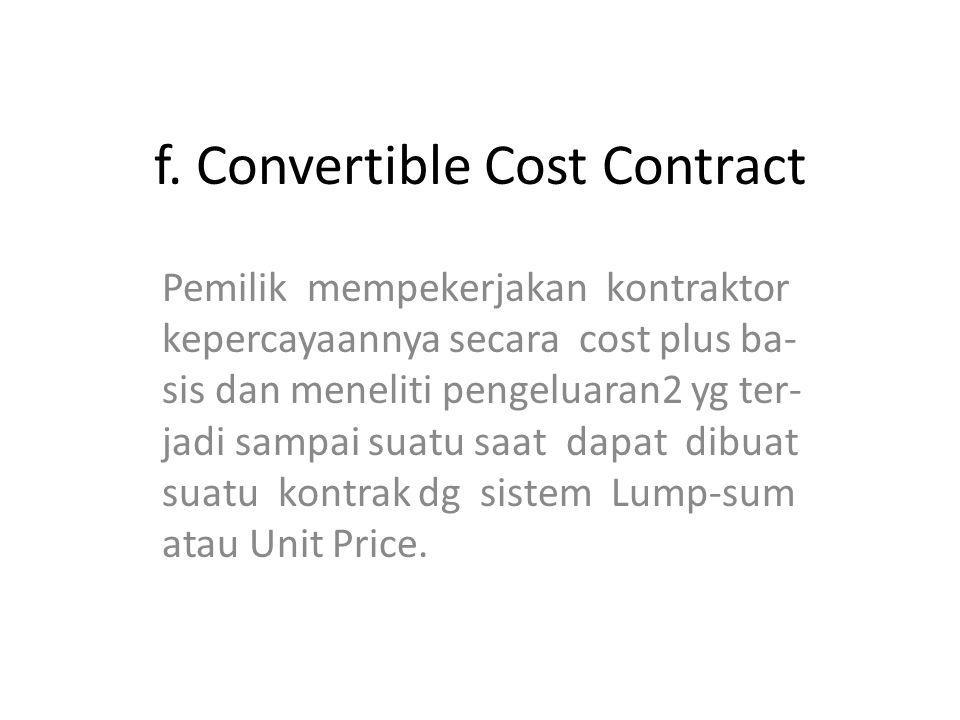 f. Convertible Cost Contract Pemilik mempekerjakan kontraktor kepercayaannya secara cost plus ba- sis dan meneliti pengeluaran2 yg ter- jadi sampai su