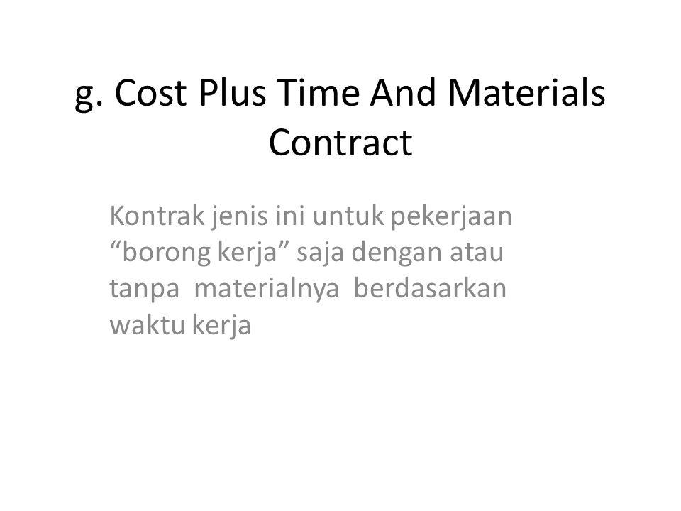 """g. Cost Plus Time And Materials Contract Kontrak jenis ini untuk pekerjaan """"borong kerja"""" saja dengan atau tanpa materialnya berdasarkan waktu kerja"""