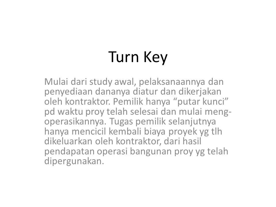 Turn Key Mulai dari study awal, pelaksanaannya dan penyediaan dananya diatur dan dikerjakan oleh kontraktor.