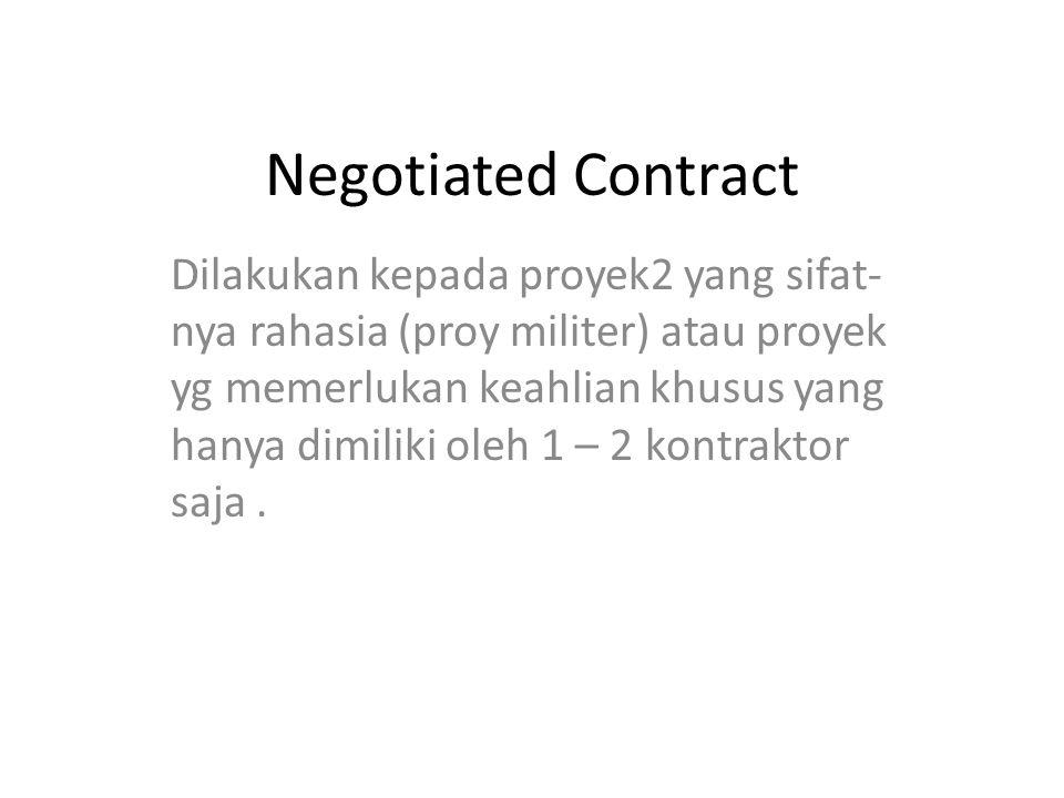 Negotiated Contract Dilakukan kepada proyek2 yang sifat- nya rahasia (proy militer) atau proyek yg memerlukan keahlian khusus yang hanya dimiliki oleh 1 – 2 kontraktor saja.