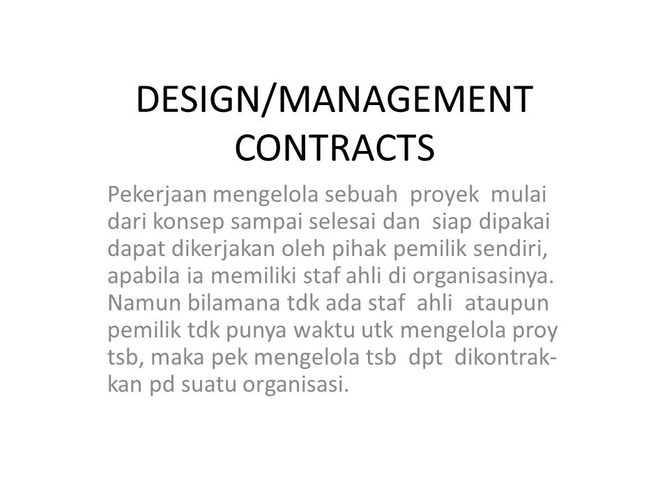 Management Contracts 1.Project management Contract Pemilik menetapkan sebuah team yang dipimpin oleh project manager utk mengelola proy dari tahapan konsepsional sampai se- lesai.