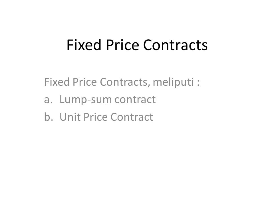 Fixed Price Contracts Fixed Price Contracts, meliputi : a.Lump-sum contract b.Unit Price Contract