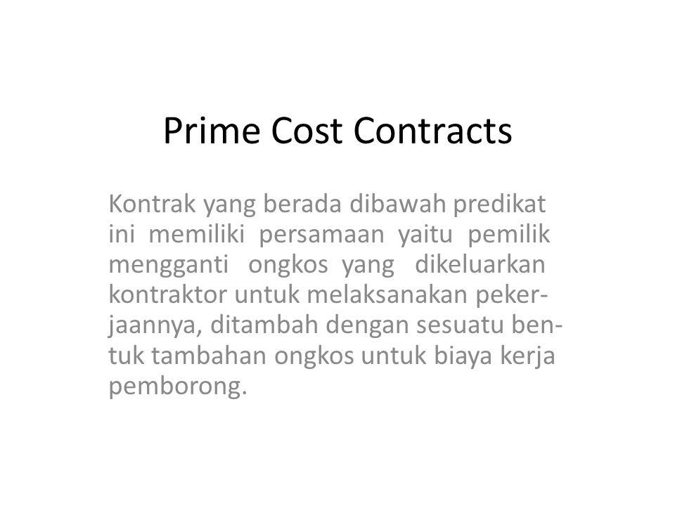 Prime Cost Contracts Kontrak yang berada dibawah predikat ini memiliki persamaan yaitu pemilik mengganti ongkos yang dikeluarkan kontraktor untuk melaksanakan peker- jaannya, ditambah dengan sesuatu ben- tuk tambahan ongkos untuk biaya kerja pemborong.