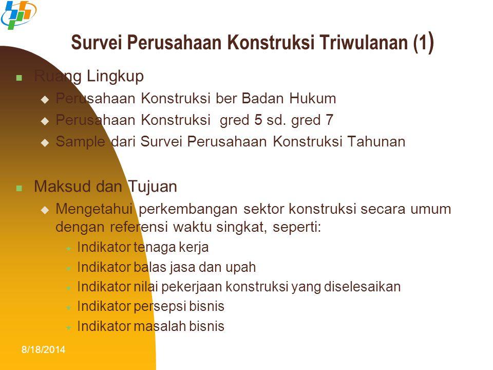 8/18/201412 Survei Perusahaan Konstruksi Triwulanan (1 ) Ruang Lingkup  Perusahaan Konstruksi ber Badan Hukum  Perusahaan Konstruksi gred 5 sd. gred