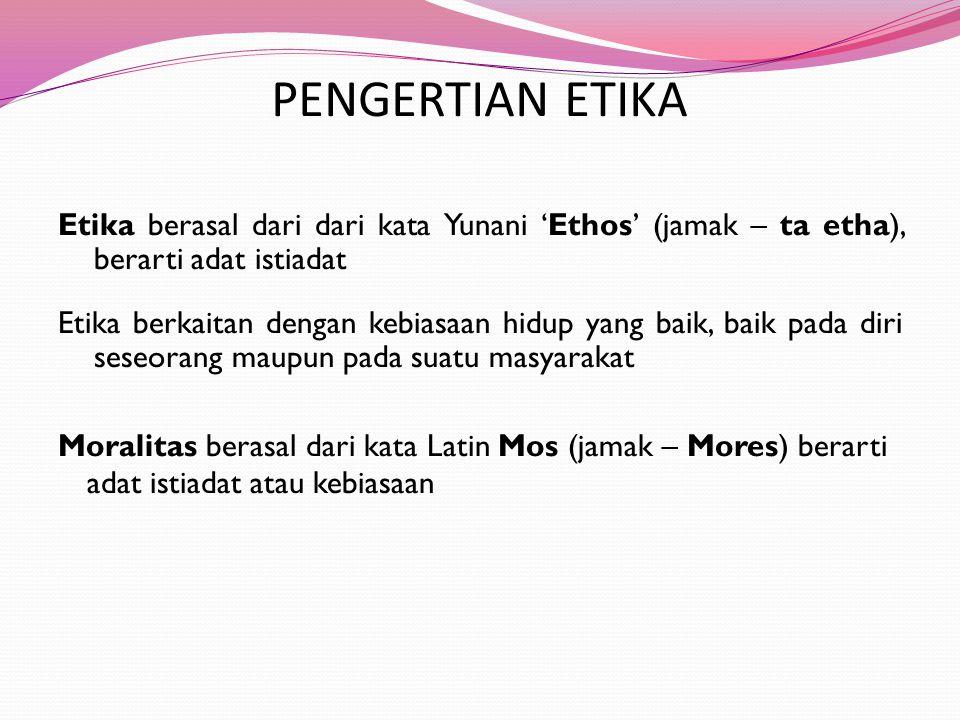 PENGERTIAN ETIKA Etika berasal dari dari kata Yunani 'Ethos' (jamak – ta etha), berarti adat istiadat Etika berkaitan dengan kebiasaan hidup yang baik