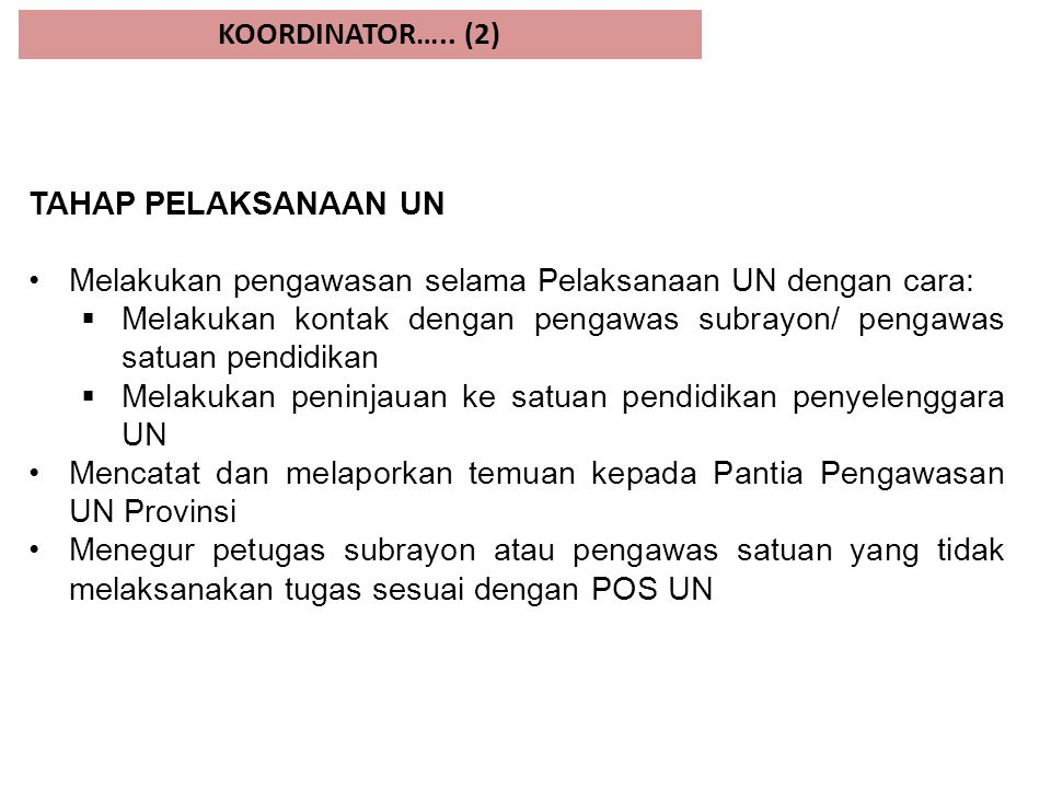 KOORDINATOR….. (2) TAHAP PELAKSANAAN UN Melakukan pengawasan selama Pelaksanaan UN dengan cara:  Melakukan kontak dengan pengawas subrayon/ pengawas