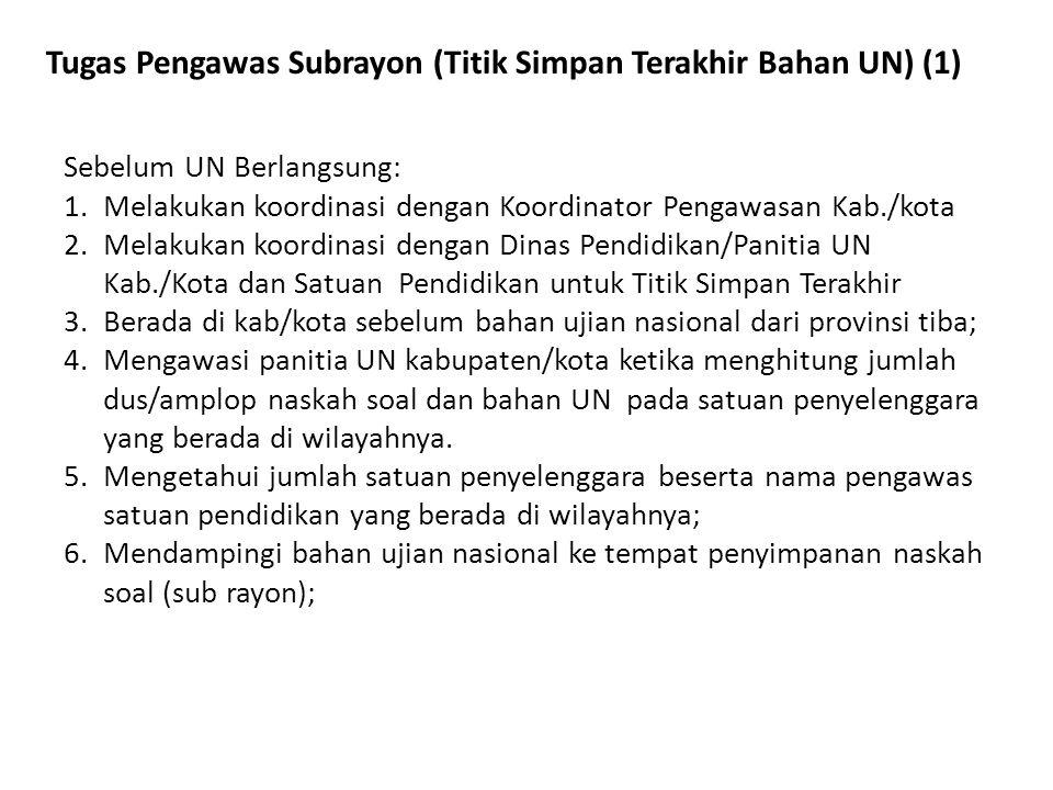 Tugas Pengawas Subrayon (Titik Simpan Terakhir Bahan UN) (1) Sebelum UN Berlangsung: 1.Melakukan koordinasi dengan Koordinator Pengawasan Kab./kota 2.