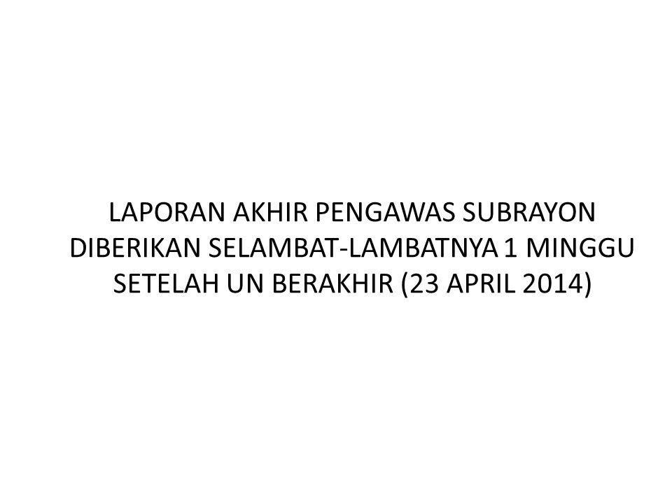 LAPORAN AKHIR PENGAWAS SUBRAYON DIBERIKAN SELAMBAT-LAMBATNYA 1 MINGGU SETELAH UN BERAKHIR (23 APRIL 2014)