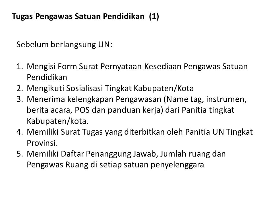 Tugas Pengawas Satuan Pendidikan (1) Sebelum berlangsung UN: 1.Mengisi Form Surat Pernyataan Kesediaan Pengawas Satuan Pendidikan 2.Mengikuti Sosialis