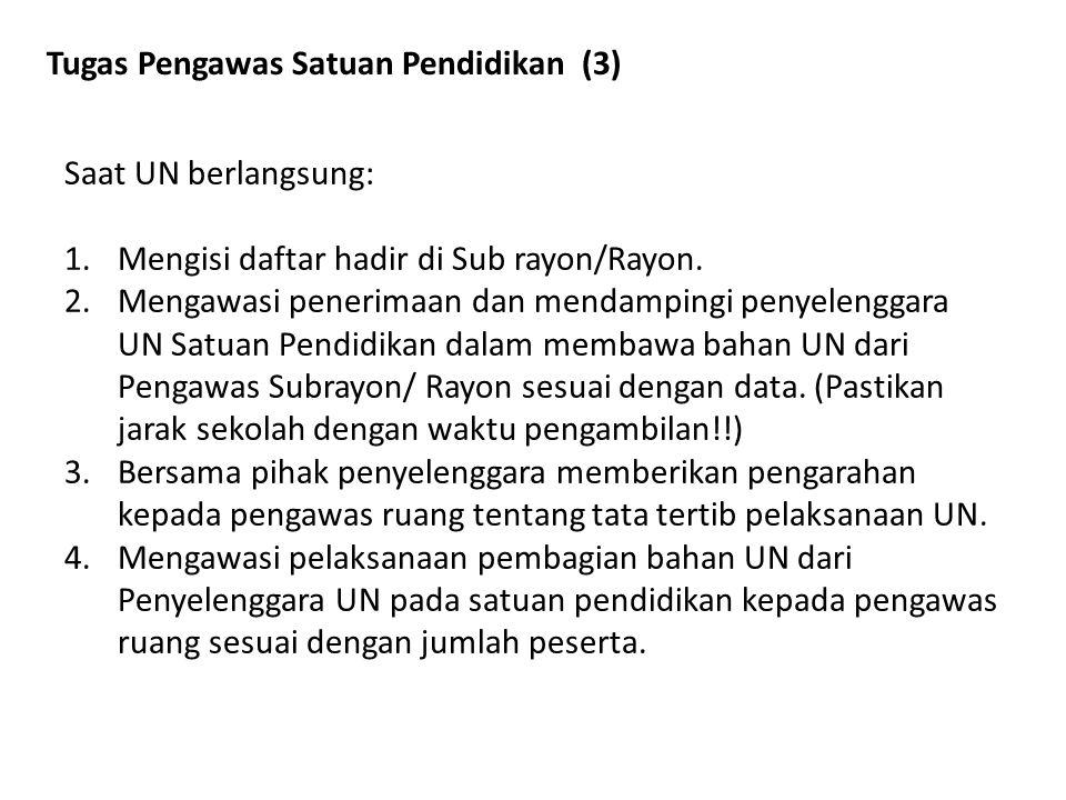Tugas Pengawas Satuan Pendidikan (3) Saat UN berlangsung: 1.Mengisi daftar hadir di Sub rayon/Rayon. 2.Mengawasi penerimaan dan mendampingi penyelengg