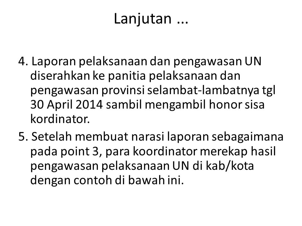 Lanjutan... 4. Laporan pelaksanaan dan pengawasan UN diserahkan ke panitia pelaksanaan dan pengawasan provinsi selambat-lambatnya tgl 30 April 2014 sa