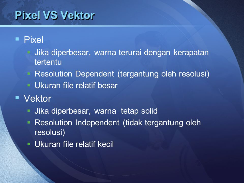 Pixel VS Vektor  Pixel  Jika diperbesar, warna terurai dengan kerapatan tertentu  Resolution Dependent (tergantung oleh resolusi)  Ukuran file rel