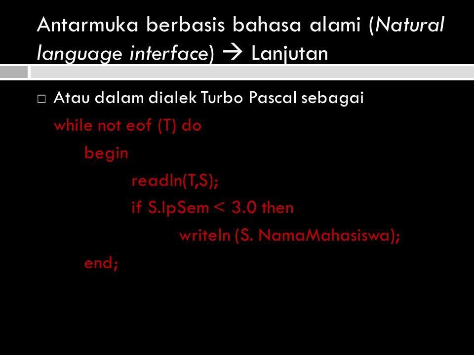Antarmuka berbasis bahasa alami (Natural language interface)  Lanjutan  Atau dalam dialek Turbo Pascal sebagai while not eof (T) do begin readln(T,S