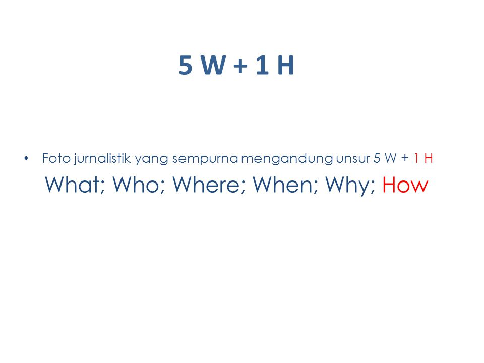 5 W + 1 H 5 W + 1 H Foto jurnalistik yang sempurna mengandung unsur 5 W + 1 H What; Who; Where; When; Why; How