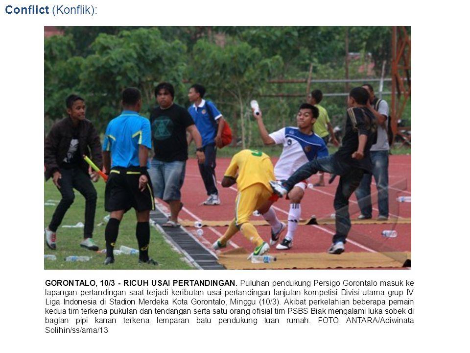 Conflict (Konflik): GORONTALO, 10/3 - RICUH USAI PERTANDINGAN. Puluhan pendukung Persigo Gorontalo masuk ke lapangan pertandingan saat terjadi keribut