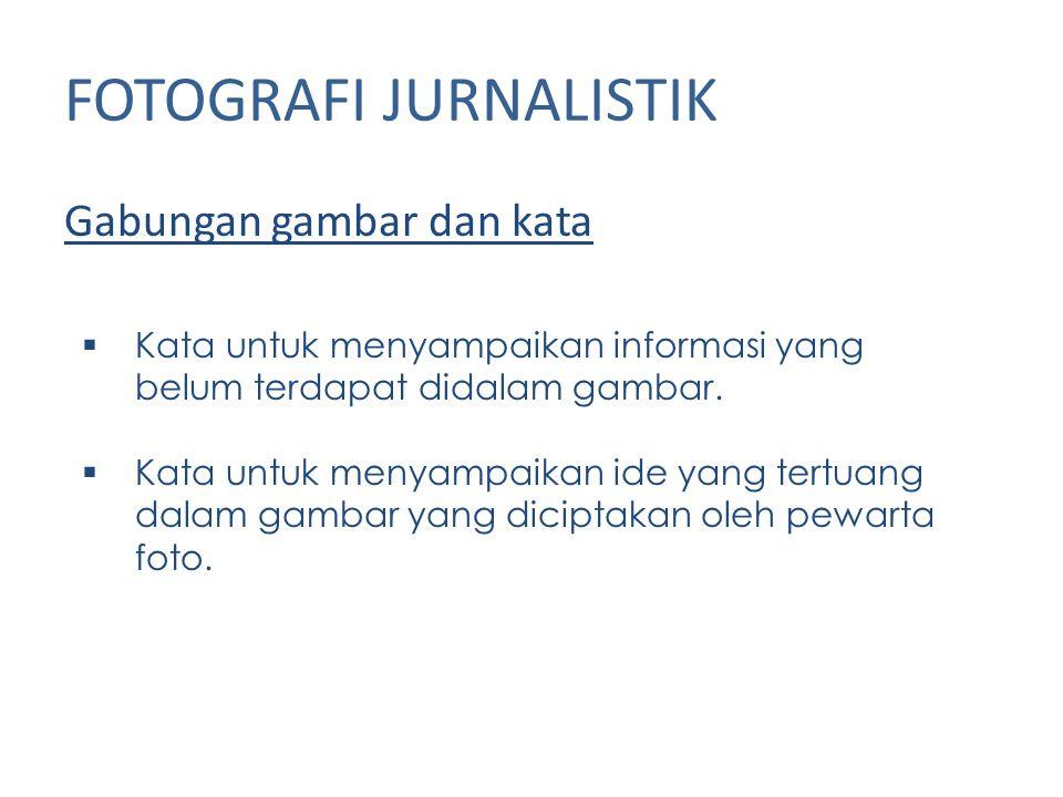 FOTOGRAFI JURNALISTIK Gabungan gambar dan kata  Kata untuk menyampaikan informasi yang belum terdapat didalam gambar.  Kata untuk menyampaikan ide y