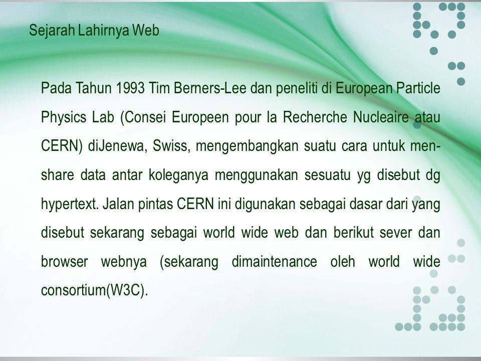 Sejarah Lahirnya Web Pada Tahun 1993 Tim Berners-Lee dan peneliti di European Particle Physics Lab (Consei Europeen pour la Recherche Nucleaire atau C
