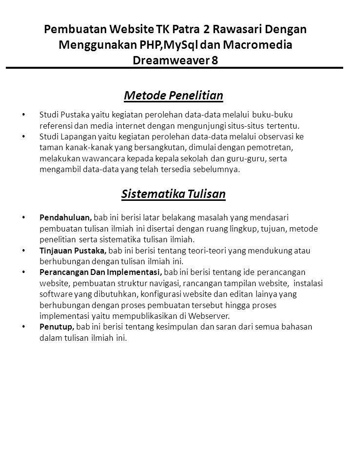 Pembuatan Website TK Patra 2 Rawasari Dengan Menggunakan PHP,MySql dan Macromedia Dreamweaver 8 Metode Penelitian Studi Pustaka yaitu kegiatan perolehan data-data melalui buku-buku referensi dan media internet dengan mengunjungi situs-situs tertentu.