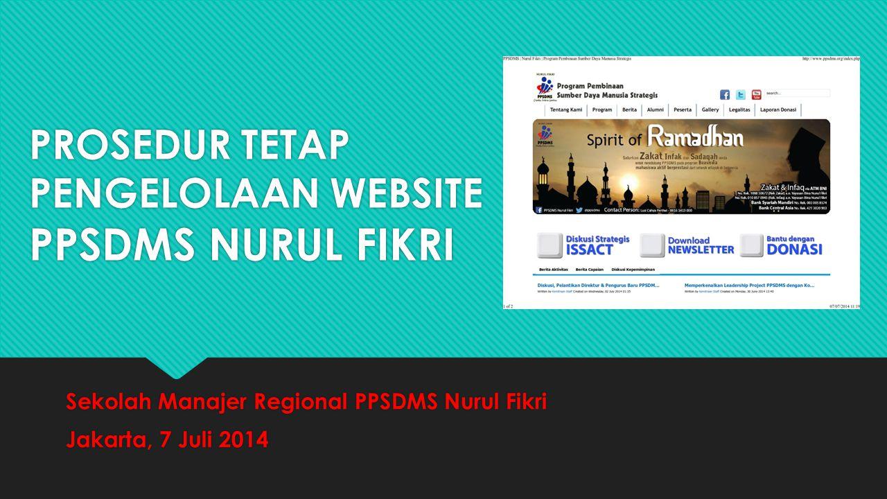 PROSEDUR TETAP PENGELOLAAN WEBSITE PPSDMS NURUL FIKRI Sekolah Manajer Regional PPSDMS Nurul Fikri Jakarta, 7 Juli 2014 Sekolah Manajer Regional PPSDMS