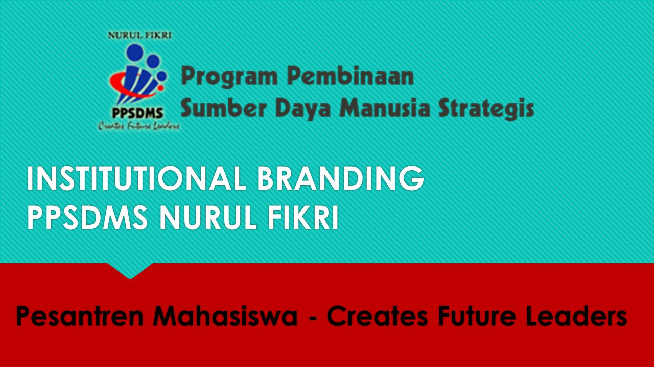 INSTITUTIONAL BRANDING PPSDMS NURUL FIKRI Pesantren Mahasiswa - Creates Future Leaders