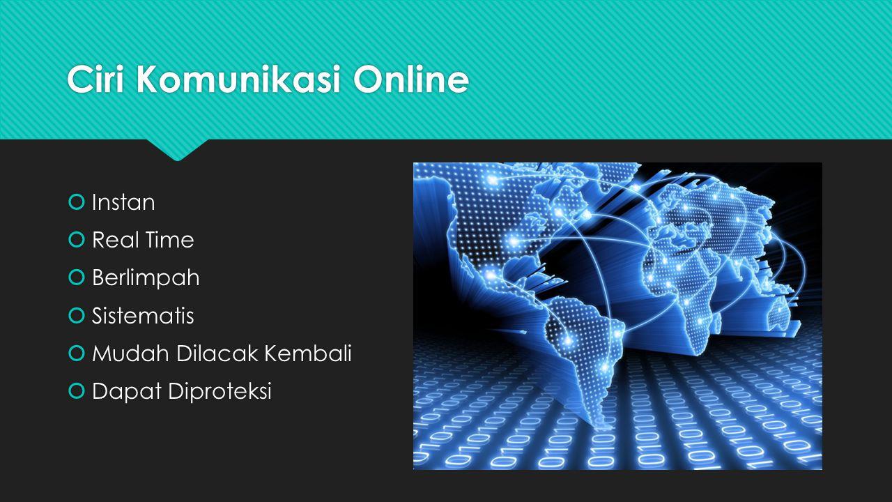 Ciri Komunikasi Online  Instan  Real Time  Berlimpah  Sistematis  Mudah Dilacak Kembali  Dapat Diproteksi  Instan  Real Time  Berlimpah  Sis