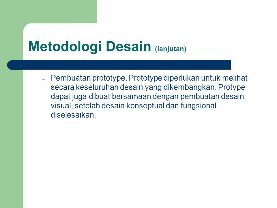 Metodologi Desain (lanjutan) – Pembuatan prototype. Prototype diperlukan untuk melihat secara keseluruhan desain yang dikembangkan. Protype dapat juga