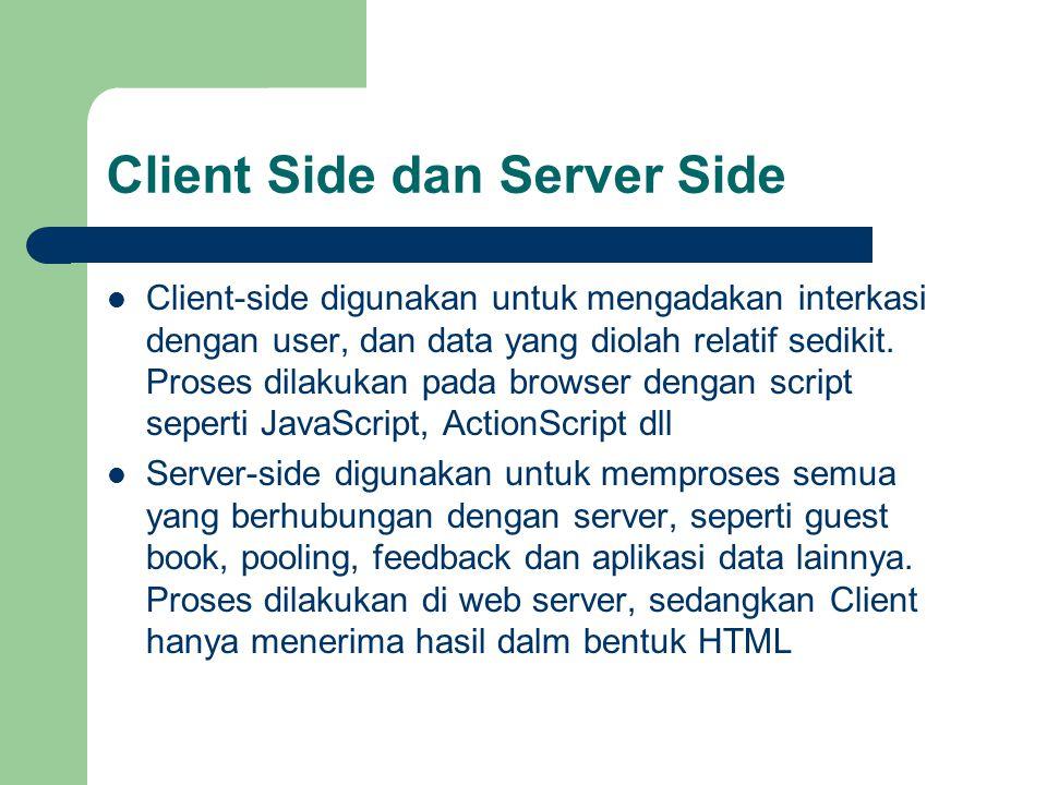 Client Side dan Server Side Client-side digunakan untuk mengadakan interkasi dengan user, dan data yang diolah relatif sedikit. Proses dilakukan pada