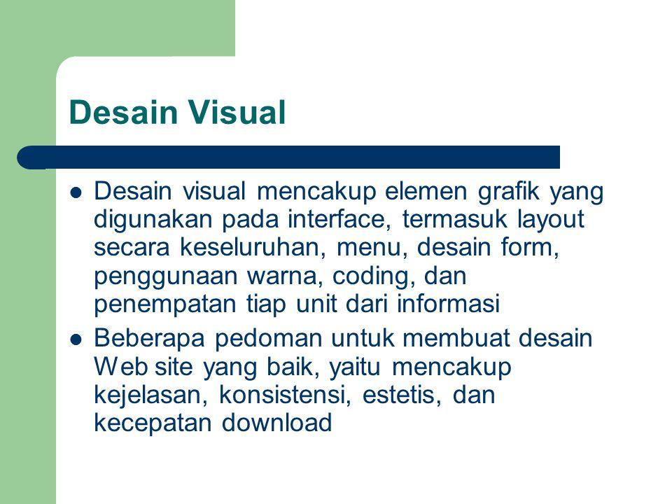 Kejelasan Visual Penyajian visual tidak boleh memberikan pengertian ambigu, sehingga tidak membingungkan user, yang berarti bahwa tampilan visual harus jelas Beberapa persyaratan yang harus dipenuhi untuk mendapatkan kejelasan visual adalah: – Kesamaan, dua bentuk visual mempunyai property yang kelihatan dimiliki oleh keduanya – Pendekatan, dua bentuk visual mempunyai property yang dimiliki bersama- sama – Penutupan, bentuk visual dapat menutup suatu area yang sama – Kontinuitas, suatu bentuk visual akan terhubung dengan bentuk berikutnya menurut garis lurus Agar bentuk visual mempunyai arti yang jelas, perlu dipertimbangkan untuk tidak menempatkan sesuatu yang tidak berarti pada halaman Web
