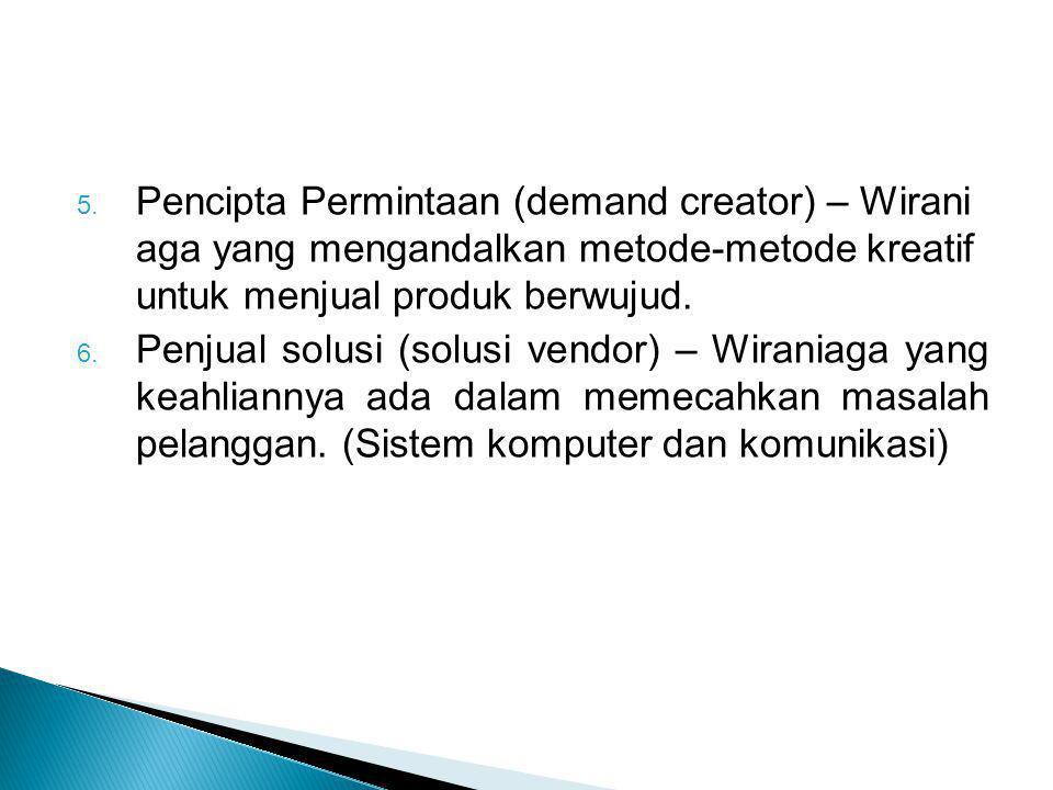 5. Pencipta Permintaan (demand creator) – Wirani aga yang mengandalkan metode-metode kreatif untuk menjual produk berwujud. 6. Penjual solusi (solusi