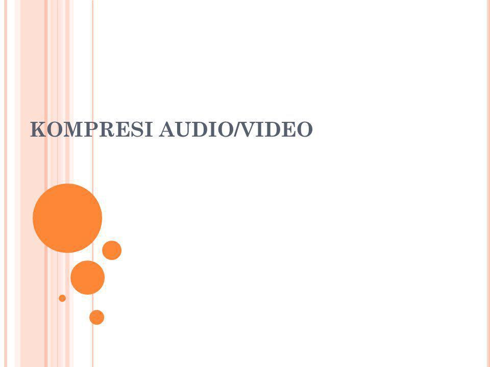 K ONSEP Kompresi audio/video adalah salah satu bentuk kompresi data yang bertujuan untuk mengecilkan ukuran file audio/video Metode Lossy format : Vorbis, MP3; Loseless format : FLAC; pengguna : audio engineer, audiophiles Kompresi dilakukan pada saat pembuatan file audio/video dan pada saat distribusi file audio/video tersebut