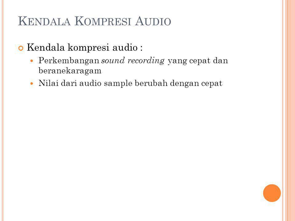 K ENDALA K OMPRESI A UDIO Kendala kompresi audio : Perkembangan sound recording yang cepat dan beranekaragam Nilai dari audio sample berubah dengan ce