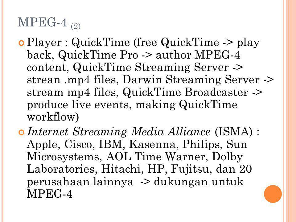MPEG-4 (2) Player : QuickTime (free QuickTime -> play back, QuickTime Pro -> author MPEG-4 content, QuickTime Streaming Server -> strean.mp4 files, Darwin Streaming Server -> stream mp4 files, QuickTime Broadcaster -> produce live events, making QuickTime workflow) Internet Streaming Media Alliance (ISMA) : Apple, Cisco, IBM, Kasenna, Philips, Sun Microsystems, AOL Time Warner, Dolby Laboratories, Hitachi, HP, Fujitsu, dan 20 perusahaan lainnya -> dukungan untuk MPEG-4