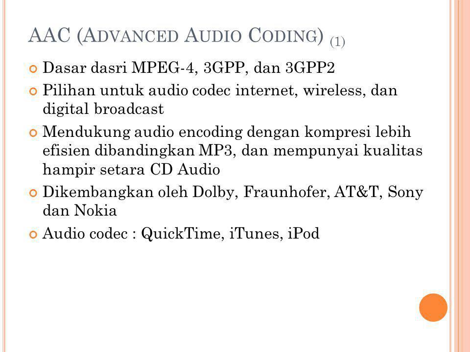 AAC (A DVANCED A UDIO C ODING ) (1) Dasar dasri MPEG-4, 3GPP, dan 3GPP2 Pilihan untuk audio codec internet, wireless, dan digital broadcast Mendukung