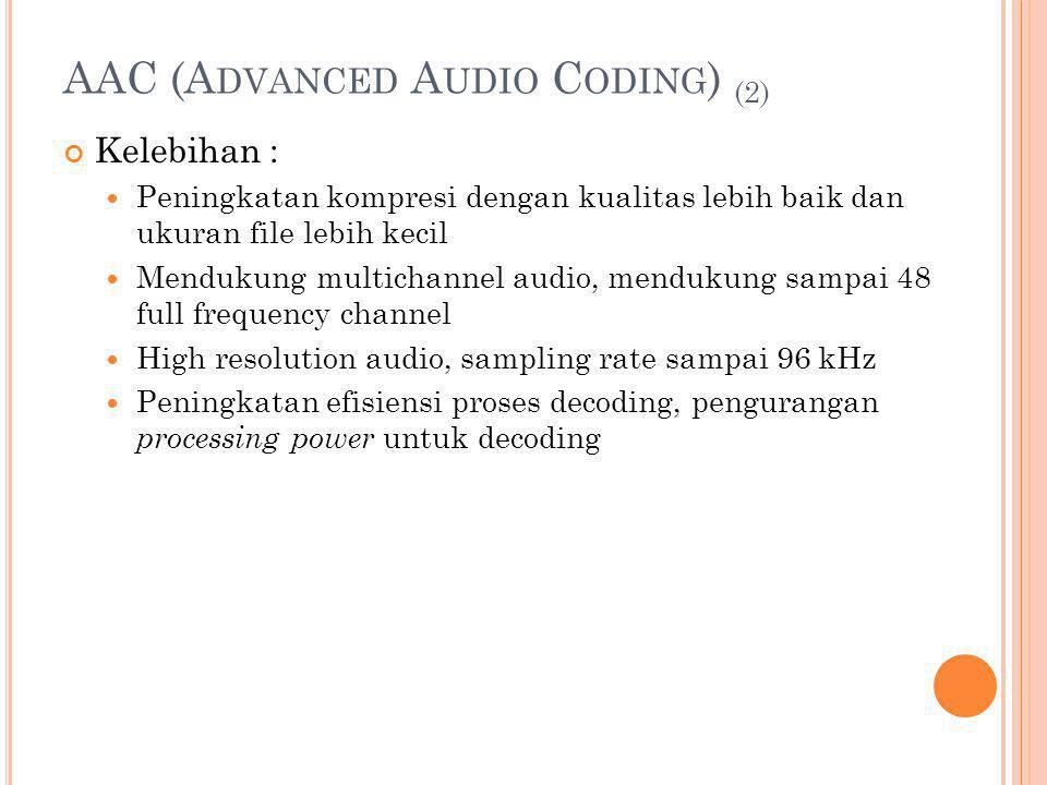 AAC (A DVANCED A UDIO C ODING ) (2) Kelebihan : Peningkatan kompresi dengan kualitas lebih baik dan ukuran file lebih kecil Mendukung multichannel aud