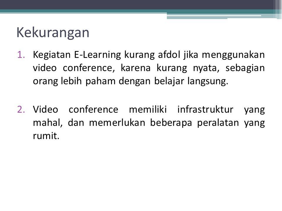 1.Kegiatan E-Learning kurang afdol jika menggunakan video conference, karena kurang nyata, sebagian orang lebih paham dengan belajar langsung.