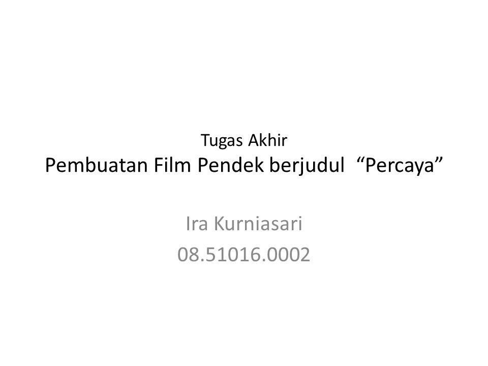 Tugas Akhir Pembuatan Film Pendek berjudul Percaya Ira Kurniasari 08.51016.0002