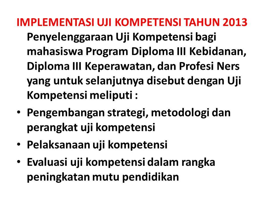 IMPLEMENTASI UJI KOMPETENSI TAHUN 2013 Penyelenggaraan Uji Kompetensi bagi mahasiswa Program Diploma III Kebidanan, Diploma III Keperawatan, dan Profe