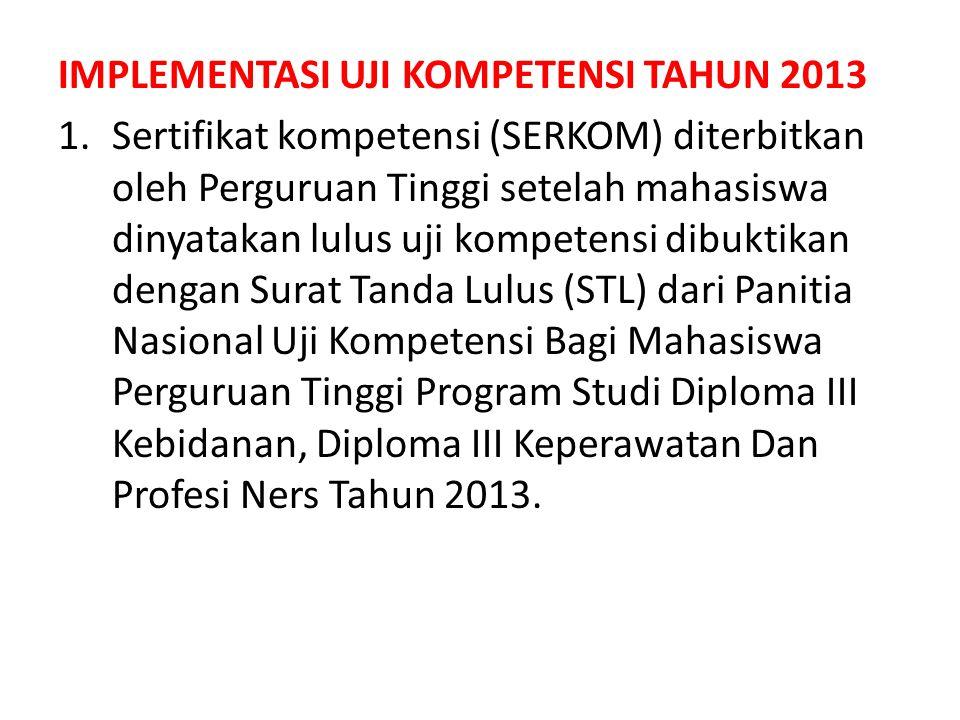 IMPLEMENTASI UJI KOMPETENSI TAHUN 2013 1.Sertifikat kompetensi (SERKOM) diterbitkan oleh Perguruan Tinggi setelah mahasiswa dinyatakan lulus uji kompe