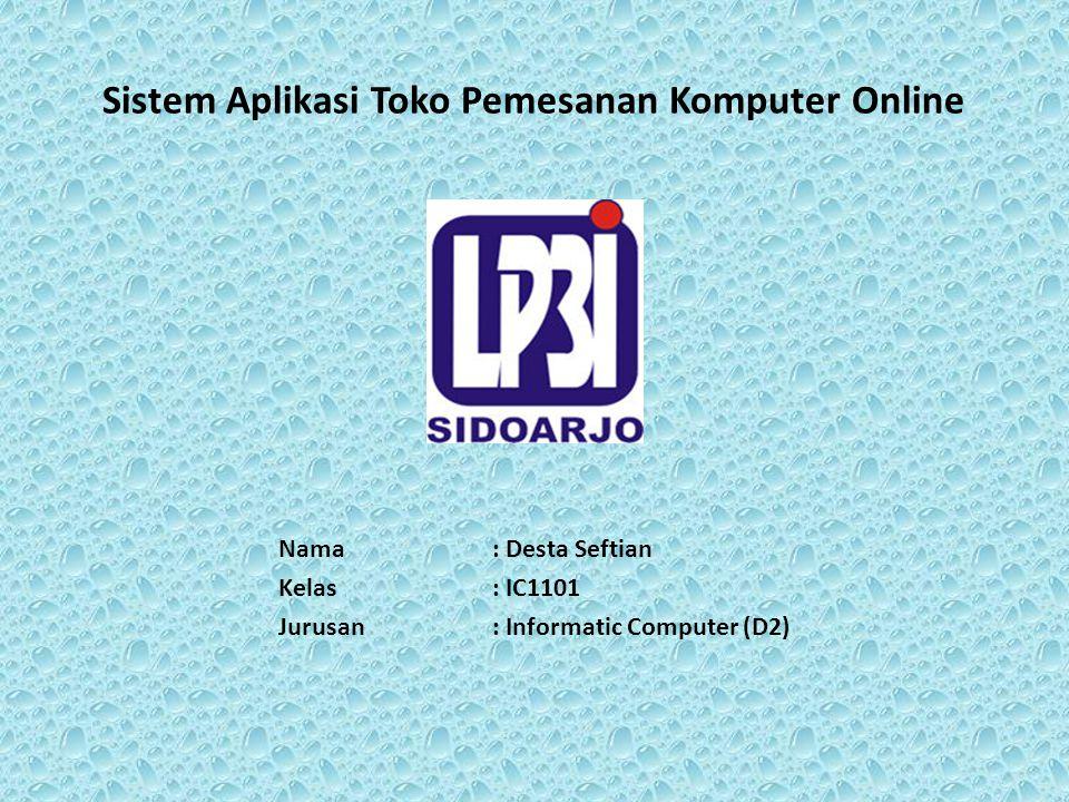 Sistem Aplikasi Toko Pemesanan Komputer Online Nama: Desta Seftian Kelas: IC1101 Jurusan: Informatic Computer (D2)