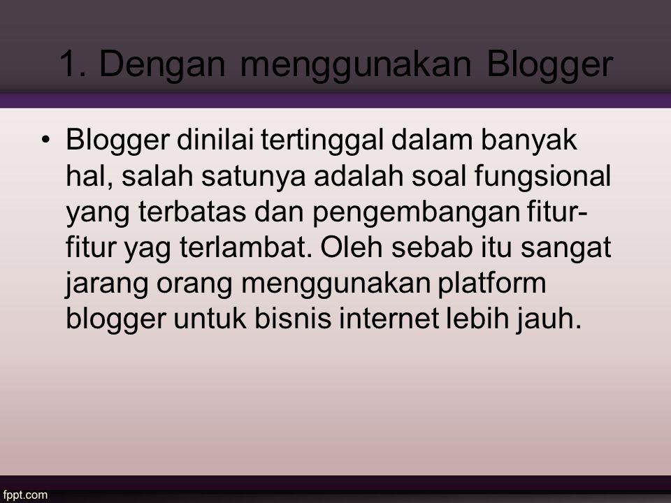 1. Dengan menggunakan Blogger Blogger dinilai tertinggal dalam banyak hal, salah satunya adalah soal fungsional yang terbatas dan pengembangan fitur-