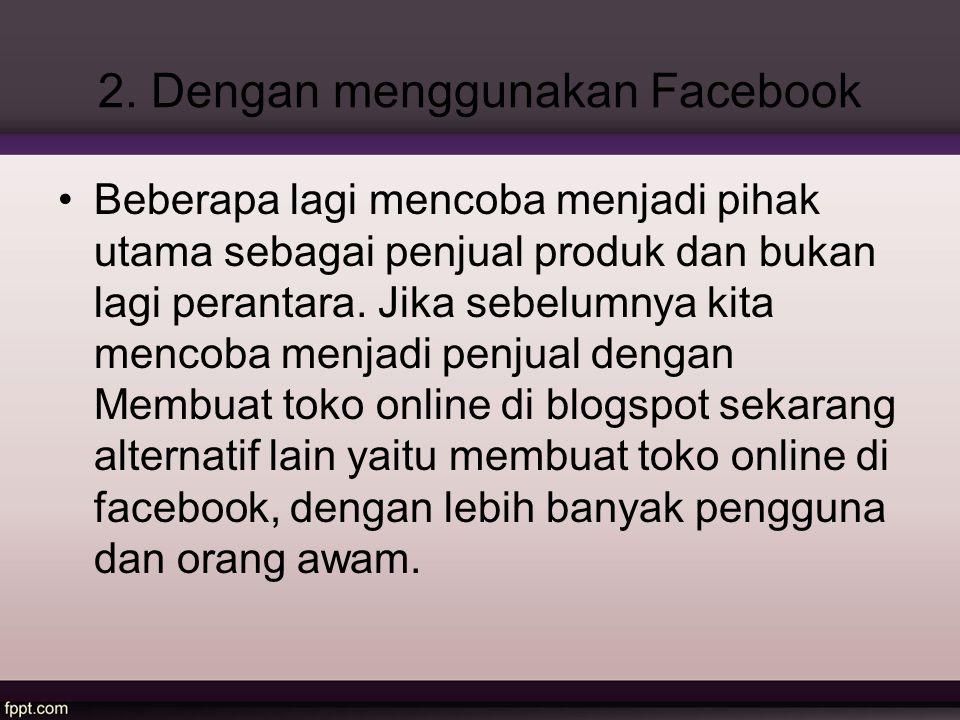 2. Dengan menggunakan Facebook Beberapa lagi mencoba menjadi pihak utama sebagai penjual produk dan bukan lagi perantara. Jika sebelumnya kita mencoba