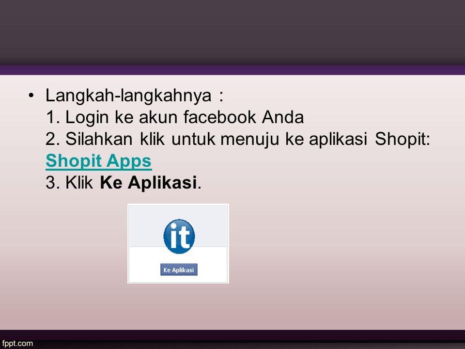 Langkah-langkahnya : 1. Login ke akun facebook Anda 2. Silahkan klik untuk menuju ke aplikasi Shopit: Shopit Apps 3. Klik Ke Aplikasi. Shopit Apps