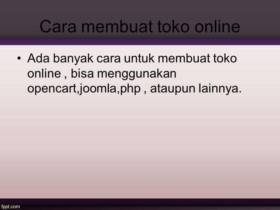 Cara membuat toko online Ada banyak cara untuk membuat toko online, bisa menggunakan opencart,joomla,php, ataupun lainnya.