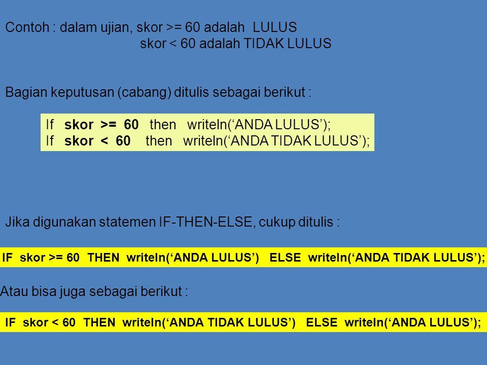 Contoh : dalam ujian, skor >= 60 adalah LULUS skor < 60 adalah TIDAK LULUS Bagian keputusan (cabang) ditulis sebagai berikut : If skor >= 60 then writ