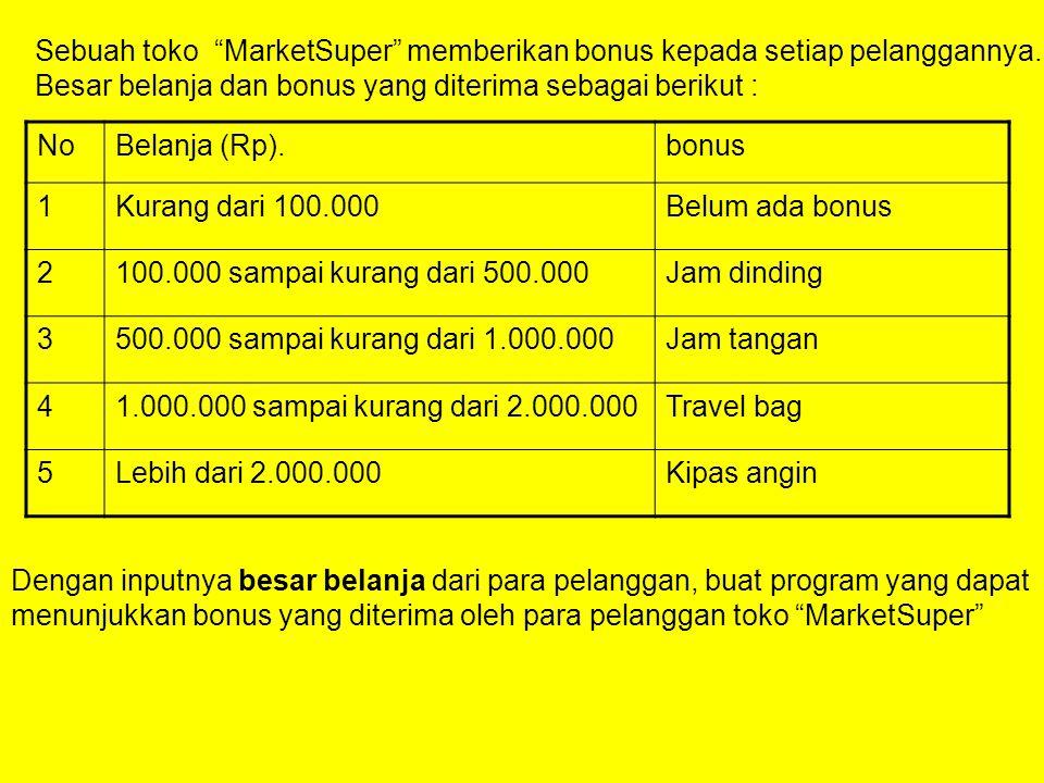 "Sebuah toko ""MarketSuper"" memberikan bonus kepada setiap pelanggannya. Besar belanja dan bonus yang diterima sebagai berikut : NoBelanja (Rp).bonus 1K"