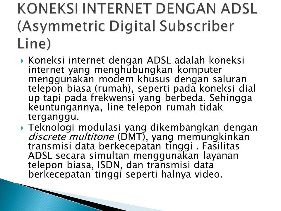  Koneksi internet dengan ADSL adalah koneksi internet yang menghubungkan komputer menggunakan modem khusus dengan saluran telepon biasa (rumah), seperti pada koneksi dial up tapi pada frekwensi yang berbeda.