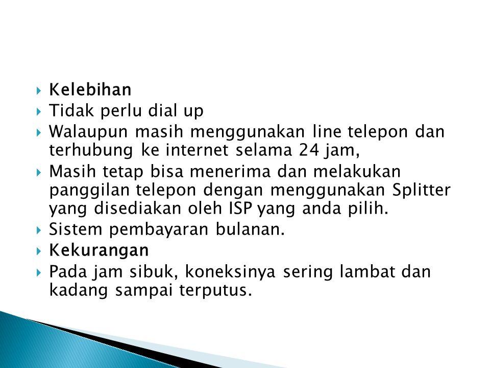  Kelebihan  Tidak perlu dial up  Walaupun masih menggunakan line telepon dan terhubung ke internet selama 24 jam,  Masih tetap bisa menerima dan melakukan panggilan telepon dengan menggunakan Splitter yang disediakan oleh ISP yang anda pilih.