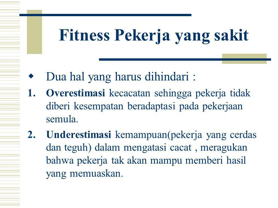 Fitness Pekerja yang sakit  Dua hal yang harus dihindari : 1.Overestimasi kecacatan sehingga pekerja tidak diberi kesempatan beradaptasi pada pekerja