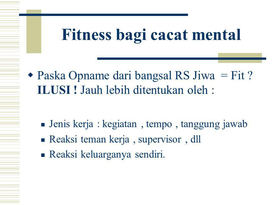 Fitness bagi cacat mental  Paska Opname dari bangsal RS Jiwa = Fit ? ILUSI ! Jauh lebih ditentukan oleh : Jenis kerja : kegiatan, tempo, tanggung jaw